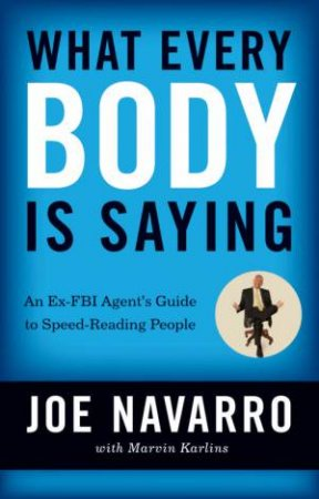 What Every Body Is Saying: An Ex-FBI Agent's Guide To Speed-Reading People by Marvin Karlins & Joe Navarro