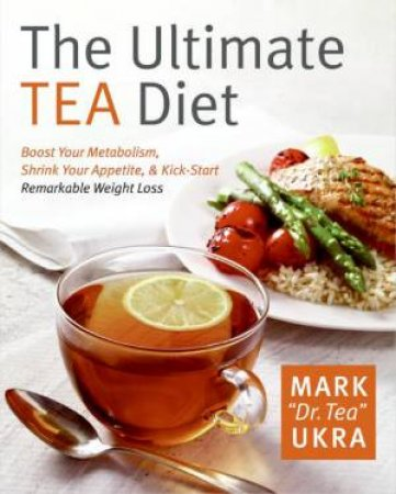 The Ultimate Tea Diet: Boost Your Metabolism, Shrink Your Appetite by Mark Ukra
