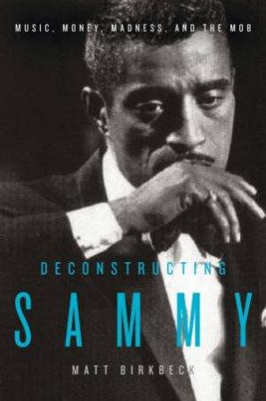 Deconstructing Sammy: Music, Money, Madness, and the Mob by Matt Birkbeck