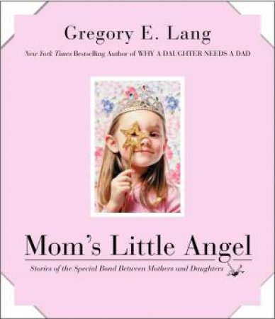 Mom's Little Angel: Stories of the Special Bond Between Mothers and Daughters by Gregory E Lang