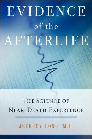 Evidence of the Afterlife: The Science of Near-Death Experience by Jeffery Long
