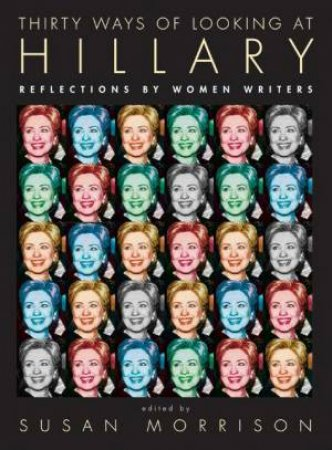Thirty Ways Of Looking at Hillary: Reflections By Women Writers by Susan Morrison
