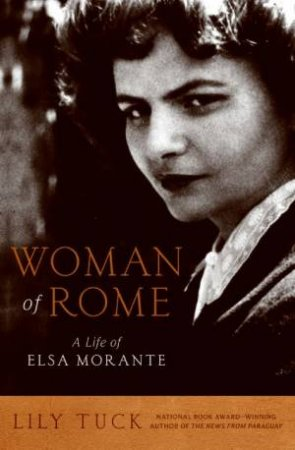 Woman Of Rome: A Life of Elsa Morante by Lily Tuck