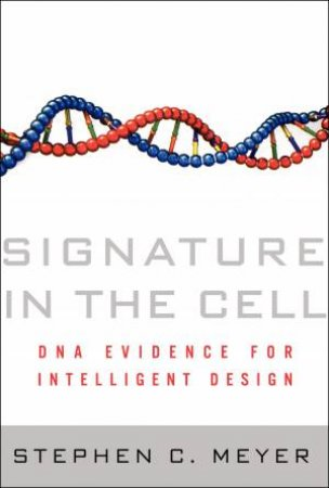 Signature in the Cell: DNA Evidence for Intelligent Design by Stephen C Meyer
