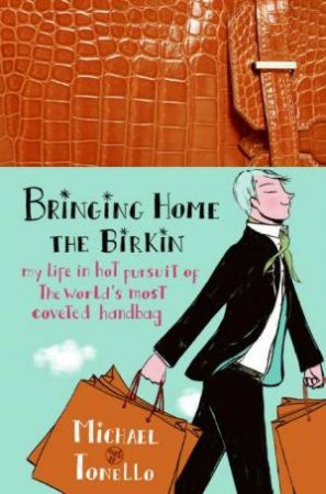 Bringing Home The Birkin: My Life In Hot Pursuit Of The World's Most Coveted Handbag by Michael Tonello