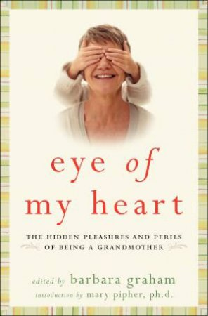 Eye of My Heart: 27 Writers Reveal the Hidden Pleasures and Perils of Being a Grandmother by Barbara Graham