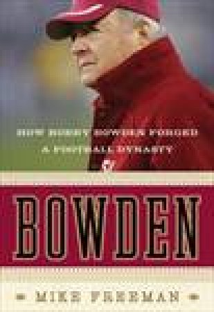 Bowden: How Bobby Bowden Forged a Football Dynasty by Mike Freeman