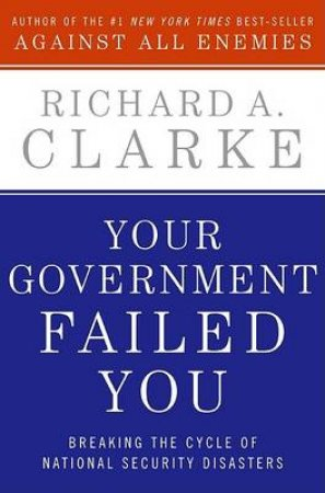 Your Government Failed You: Breaking The Cycle Of National Security by Richard A Clarke