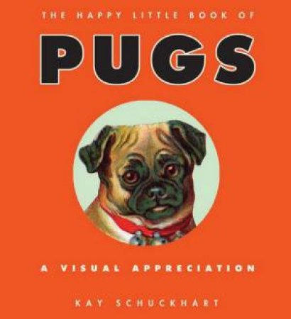 The Happy Little Book of Pugs: A Visual Appreciation by Kay Schuckhart