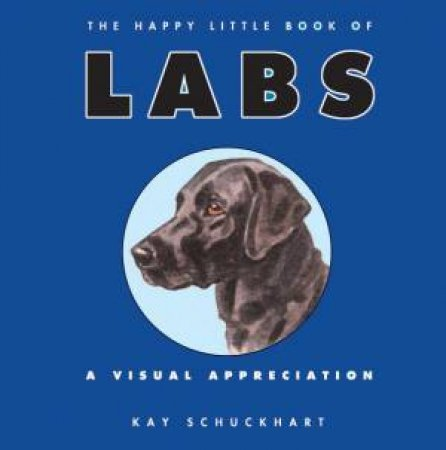The Happy Little Book of Labs: A Visual Appreciation by Kay Schuckhart