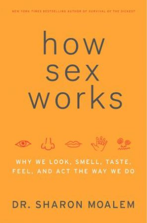 How Sex Works: Why We Look, Smell, Taste, Feel and Act the Way We Do by Sharon Moalem