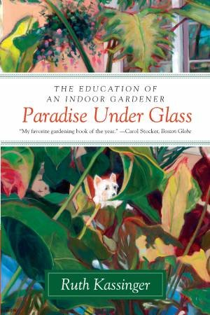 Paradise Under Glass: The Education of an Indoor Gardener by Ruth Kassinger
