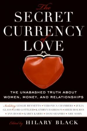 The Secret Currency of Love: The Unabashed Truth about Women, Money, and Relationships by Hilary Black