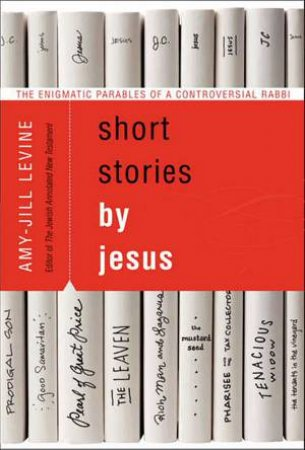 Short Stories by Jesus: The Enigmatic Parables of a Controversial Rabbi by Amy-Jill Levine