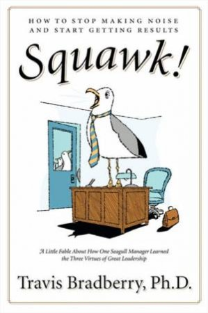 Squawk! How to Stop Making Noise and Start Getting Results by Travis Bradberry