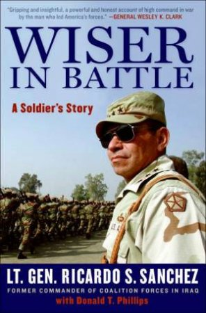 Wiser In Battle: A Soldier's Story by Ricardo S Sanchez