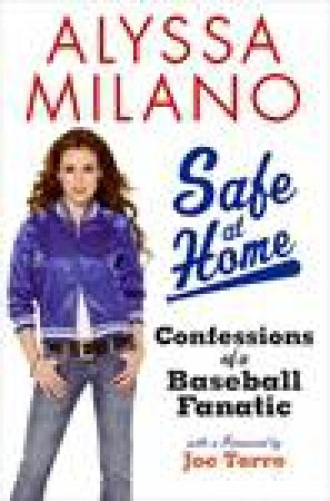 Safe at Home: Confessions of a Baseball Fanatic by Alyssa Milano