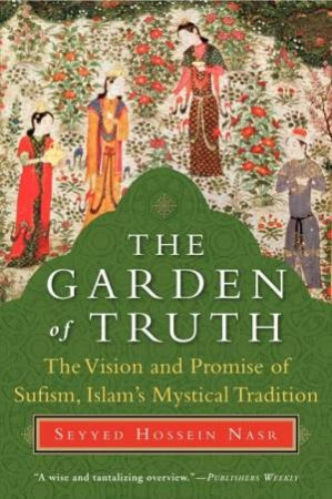 The Garden of Truth: The Vision and Promise of Sufism, Islam's Mystical by Seyyed Hossein Nasr