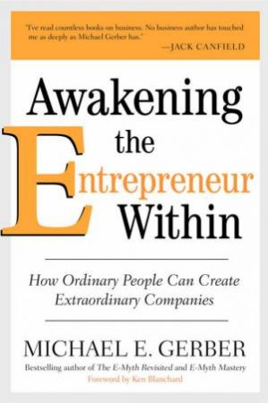 Awakening The Entrepreneur Within: How Ordinary People Can Create Extraordinary Companies by Michael E Gerber