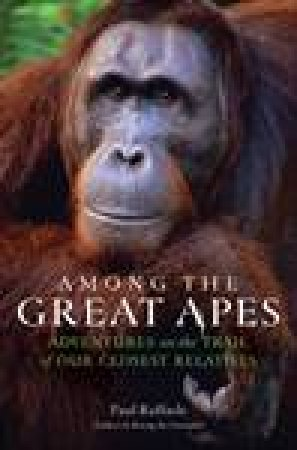 Among the Great Apes: Adventures on the Trail of Our Closest Relatives by Paul Raffaele