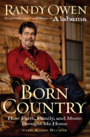 Born Country: My Life In Alabama - How Faith, Family, And Music Brought Me Home by Randy Owen