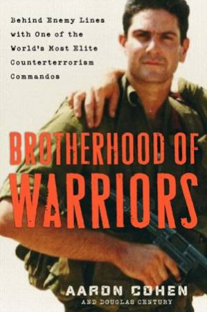 Brotherhood Of Warriors: Behind Enemy Lines With One Of The World's Most Elite Counterterrorism Commandos by Douglas Century & Aaron Cohen