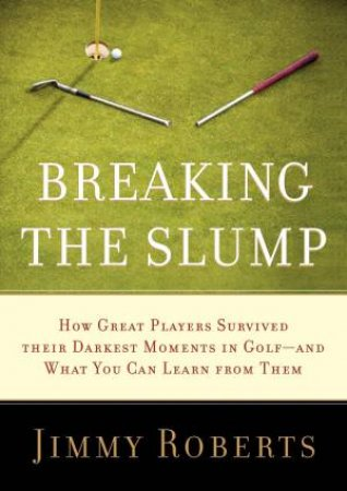 Breaking the Slump: How Great Players Survived their Darkest Moments in Golf-and What You Can Learn From Them by Jimmy Roberts