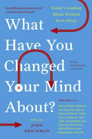 What Have You Changed Your Mind About?: Today's Leading Minds Rethink Everything by John Brockman