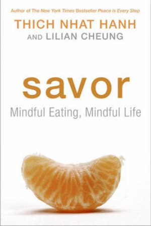Savor: Mindful Eating, Mindful Life by Thich Nhat Hanh & Lilian Cheung