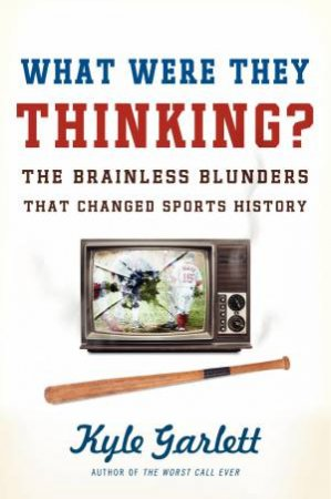 What Were They Thinking? The Brainless Blunders That Changed Sports History by Kyle Garlett