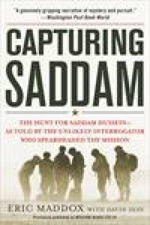 Capturing Saddam: The Hunt for Saddam Hussein--As Told by the Unlikely Interrogator Who Spearheaded the Mission by Eric Maddox