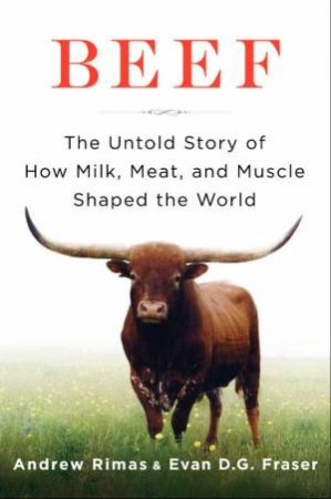 Beef: The Untold Story of How Milk, Meat, and Muscle Shaped the World by Andrew Rimas & Dr Evan Fraser