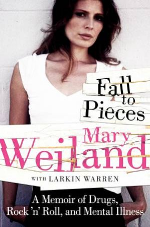 Fall to Pieces: A Memoir of Drugs, Rock 'n' Roll, and Mental Illness by Mary Weiland & Warren Larkin
