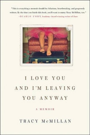 I Love You and I'm Leaving You Anyway: A Memoir by Tracy McMillan