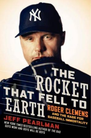 Rocket that Fell to Earth: Roger Clemens and the Rage for Baseball Immortality by Jeff Pearlman