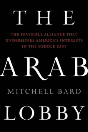 Arab Lobby: The Invisible Alliance That Undermines America's Interests in the Middle East by Mitchell Bard