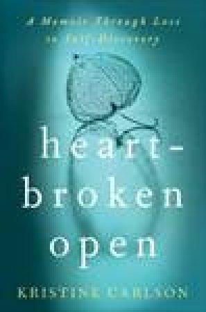 Heartbroken Open: A Memoir Through Loss to Self-Discovery by Kristine Carlson