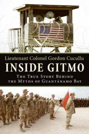Inside Gitmo: The True Story Behind the Myths of Guantanamo Bay by Gordon Cucullu