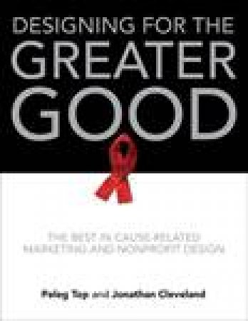 Designing For The Greater Good: The Best in Cause-Related Marketing and Nonprofit Design by Pegel Top & Jonathan Cleveland