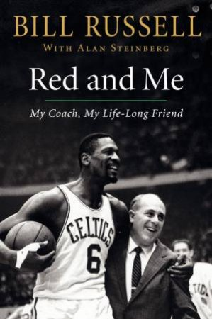 Red and Me: My Coach, My Lifelong Friend by Bill Russell & Alan Steinberg
