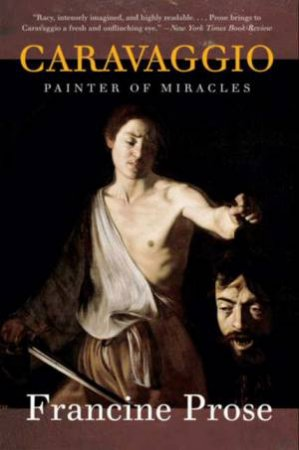Caravaggio: Painter Of Miracles by Francine Prose