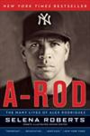 A-Rod: The Many Lives of Alex Rodriguez by Selena Roberts