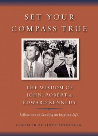 Set Your Compass True: The Wisdom of John, Robert and Edward Kennedy by Signe Bergstrom