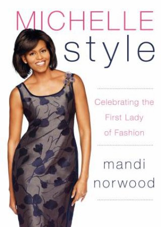 Michelle Style: Celebrating the First Lady of Fashion by Mandi Norwood