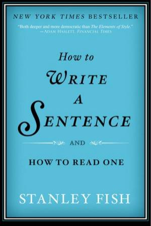 How to Write a Sentence: And How to Read One by Stanley Fish