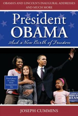 President Obama and a New Birth of Freedom: Obama's and Lincoln's Inaugral Addresses and Much More by Joseph Cummins