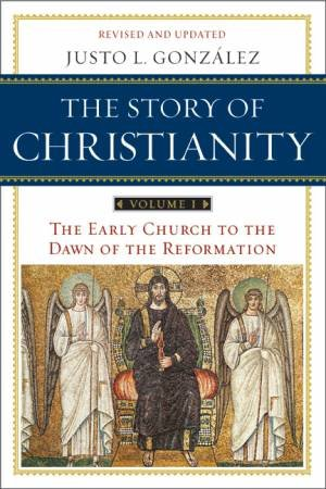 The Story of Christianity: The Early Church to the Dawn of the Reformation by Justo L. Gonzalez