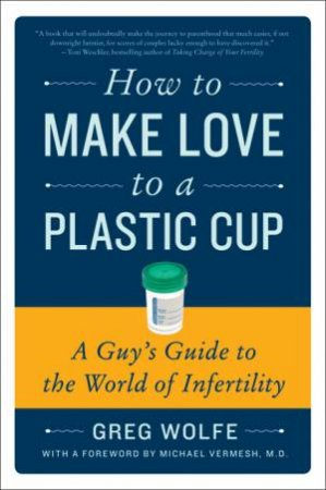 How to Make Love to a Plastic Cup: A Guy's Guide to the World of by Greg Wolfe