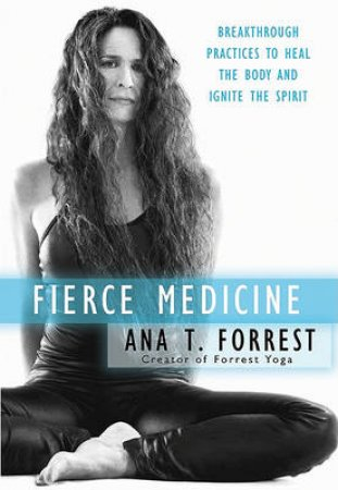 Fierce Medicine: Discovering the Healing Power of Your Body's Wisdom by Ana Forrest