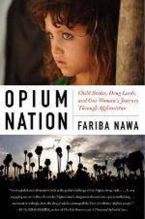 Opium Nation: Child Brides, Drug Lords, and One Woman's Journey Through Afghanistan  by Fariba Nawa